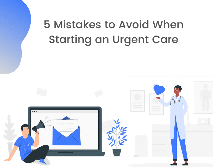 mistakes when starting an urgent care and how to avoid them